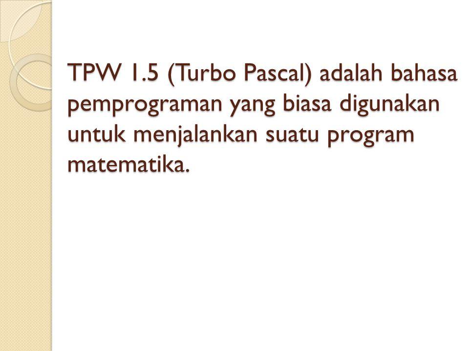 TPW 1.5 (Turbo Pascal) adalah bahasa pemprograman yang biasa digunakan untuk menjalankan suatu program matematika.