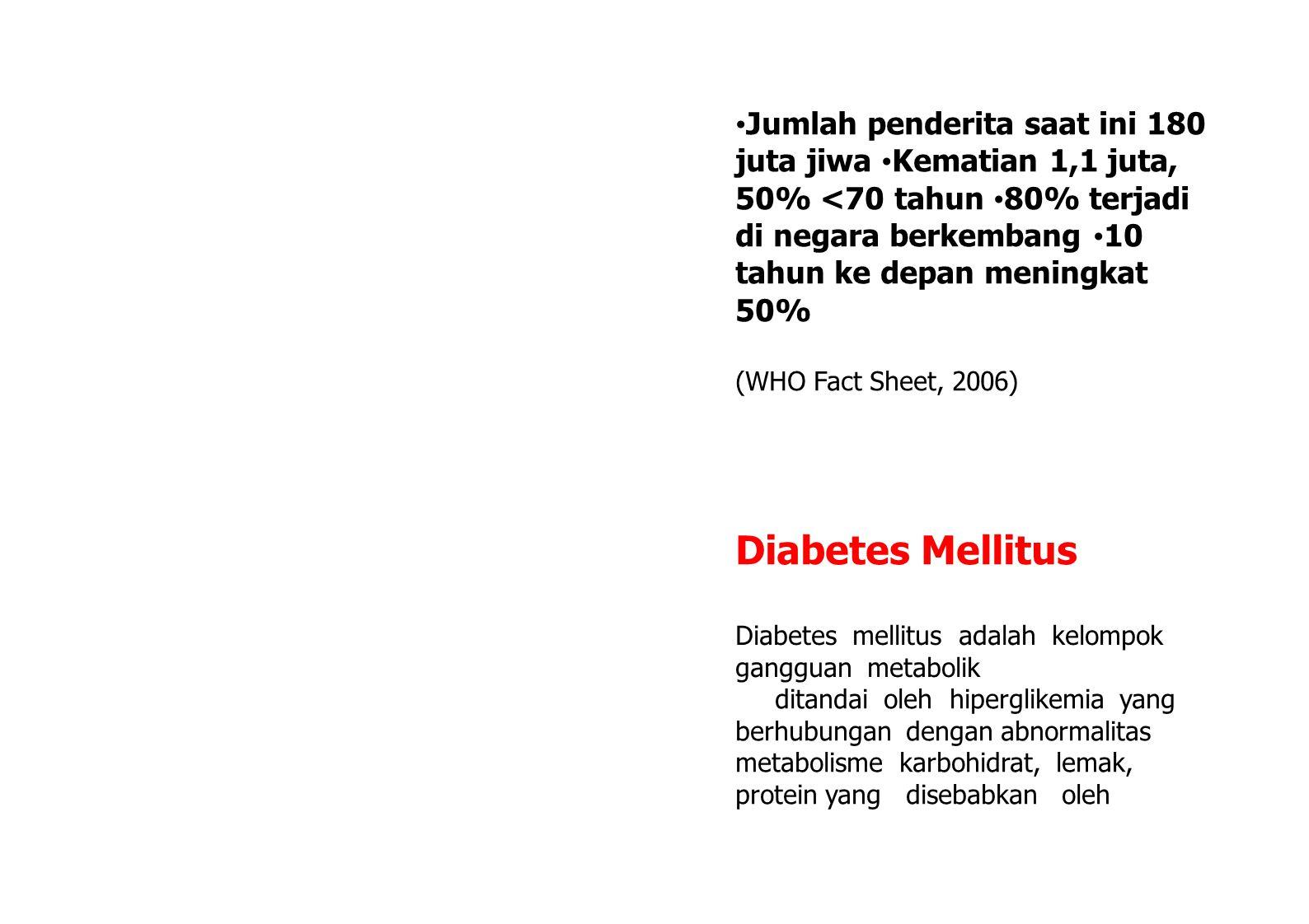 Jumlah penderita saat ini 180 juta jiwa Kematian 1,1 juta, 50% <70 tahun 80% terjadi di negara berkembang 10 tahun ke depan meningkat 50% (WHO Fact Sheet, 2006) Diabetes Mellitus Diabetes mellitus adalah kelompok gangguan metabolik ditandai oleh hiperglikemia yang berhubungan dengan abnormalitas metabolisme karbohidrat, lemak, protein yang disebabkan oleh