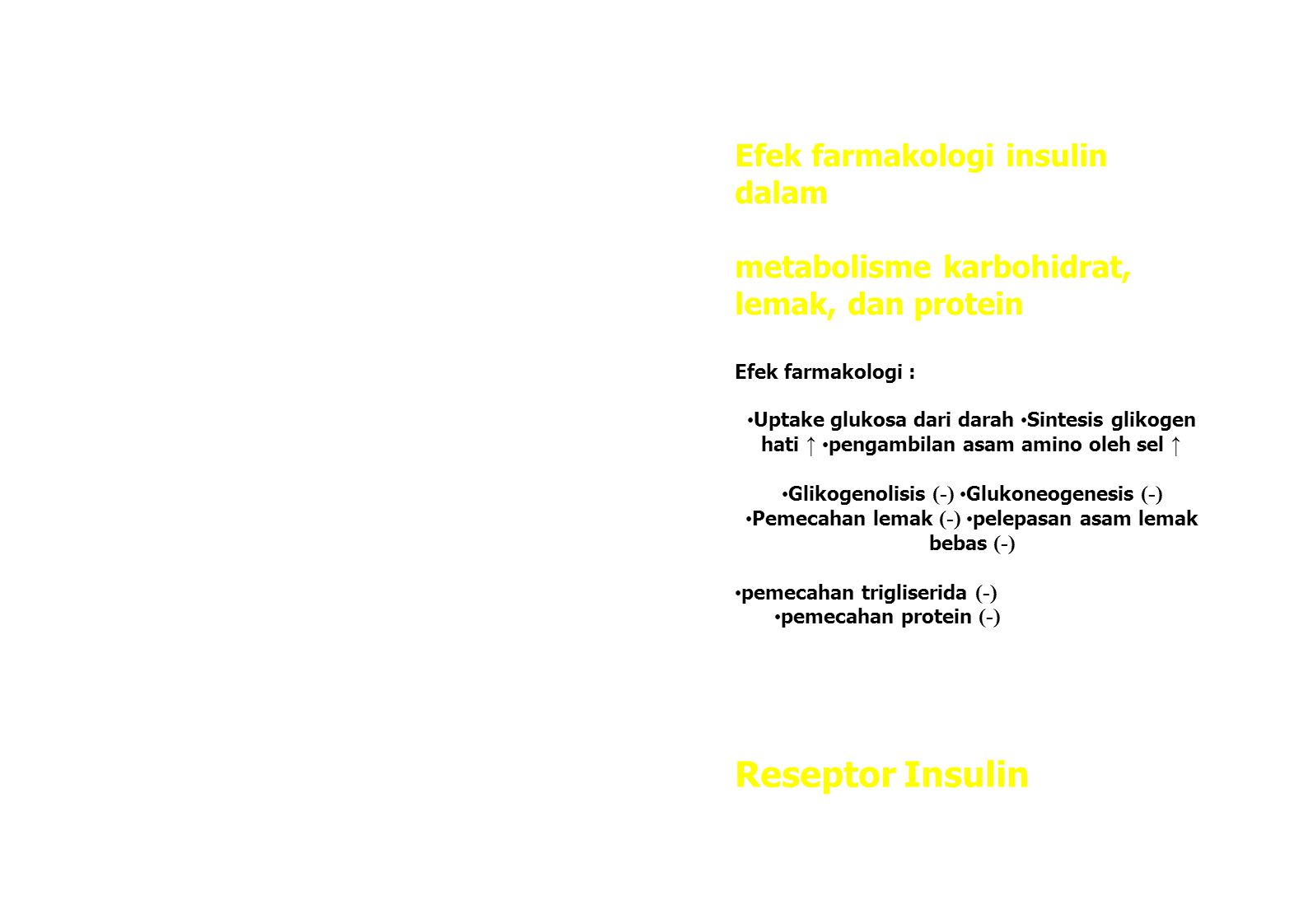 Efek farmakologi insulin dalam metabolisme karbohidrat, lemak, dan protein Efek farmakologi : Uptake glukosa dari darah Sintesis glikogen hati ↑ pengambilan asam amino oleh sel ↑ Glikogenolisis (-) Glukoneogenesis (-) Pemecahan lemak (-) pelepasan asam lemak bebas (-) pemecahan trigliserida (-) pemecahan protein (-) Reseptor Insulin