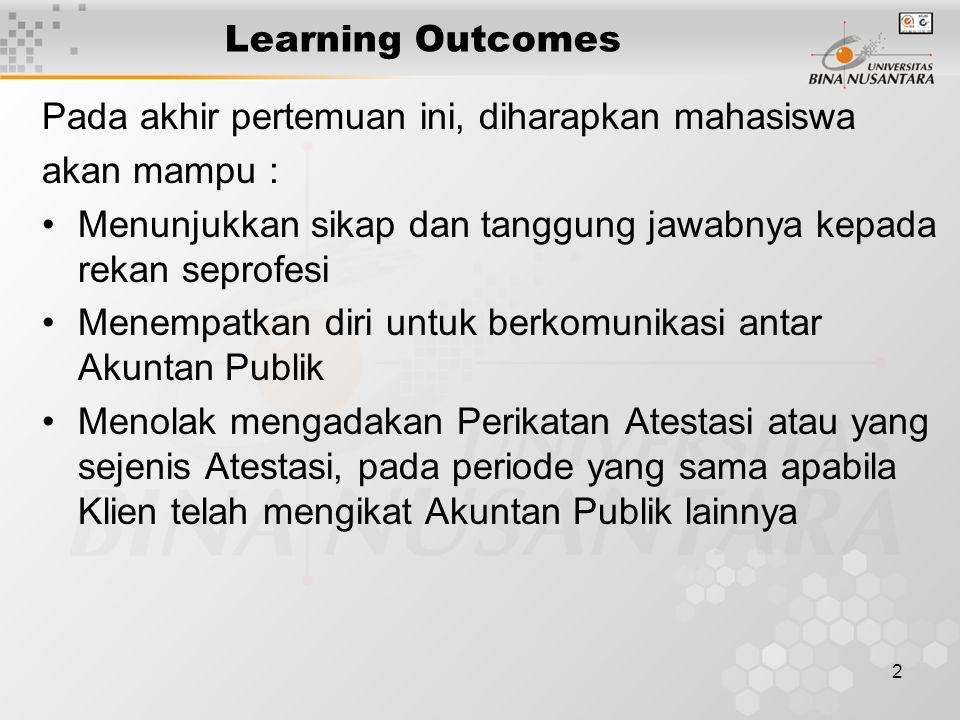 2 Learning Outcomes Pada akhir pertemuan ini, diharapkan mahasiswa akan mampu : Menunjukkan sikap dan tanggung jawabnya kepada rekan seprofesi Menempatkan diri untuk berkomunikasi antar Akuntan Publik Menolak mengadakan Perikatan Atestasi atau yang sejenis Atestasi, pada periode yang sama apabila Klien telah mengikat Akuntan Publik lainnya