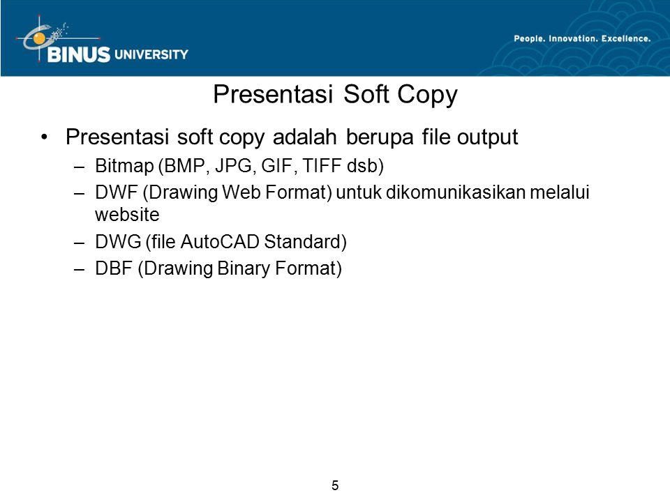 5 Presentasi Soft Copy Presentasi soft copy adalah berupa file output –Bitmap (BMP, JPG, GIF, TIFF dsb) –DWF (Drawing Web Format) untuk dikomunikasika