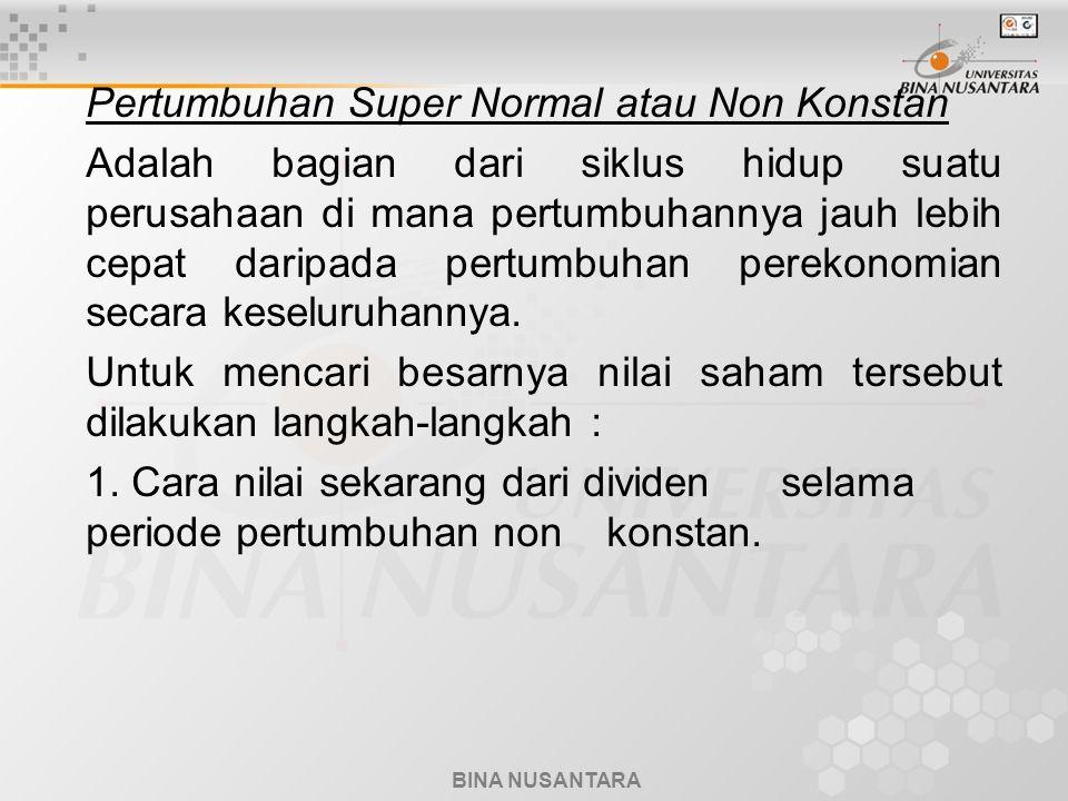 BINA NUSANTARA Pertumbuhan Super Normal atau Non Konstan Adalah bagian dari siklus hidup suatu perusahaan di mana pertumbuhannya jauh lebih cepat daripada pertumbuhan perekonomian secara keseluruhannya.