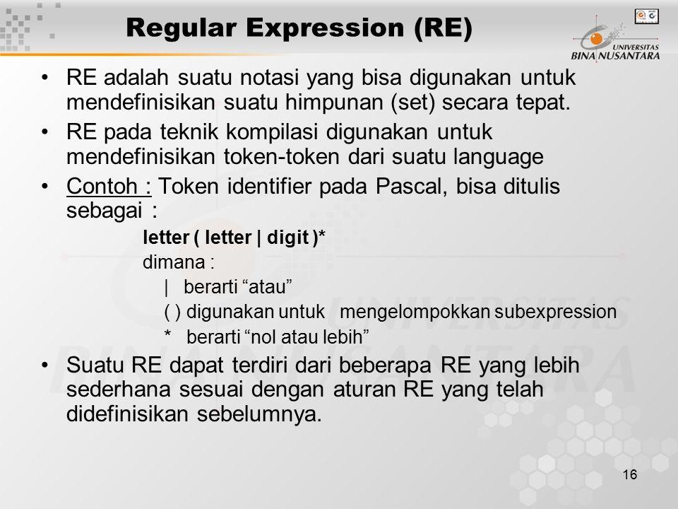 16 Regular Expression (RE) RE adalah suatu notasi yang bisa digunakan untuk mendefinisikan suatu himpunan (set) secara tepat. RE pada teknik kompilasi