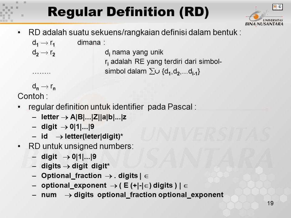 19 Regular Definition (RD) RD adalah suatu sekuens/rangkaian definisi dalam bentuk : d 1  r 1 dimana : d 2  r 2 d i nama yang unik r i adalah RE yan
