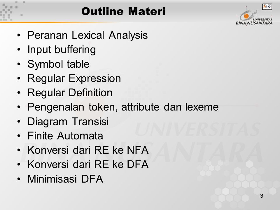 3 Outline Materi Peranan Lexical Analysis Input buffering Symbol table Regular Expression Regular Definition Pengenalan token, attribute dan lexeme Diagram Transisi Finite Automata Konversi dari RE ke NFA Konversi dari RE ke DFA Minimisasi DFA