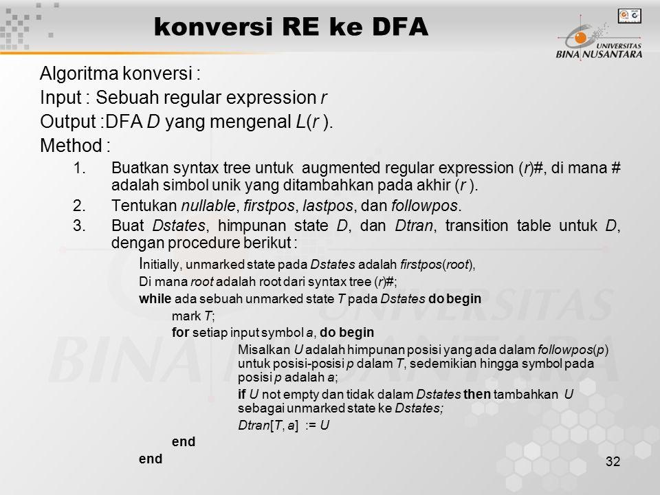 32 konversi RE ke DFA Algoritma konversi : Input : Sebuah regular expression r Output :DFA D yang mengenal L(r ). Method : 1.Buatkan syntax tree untuk