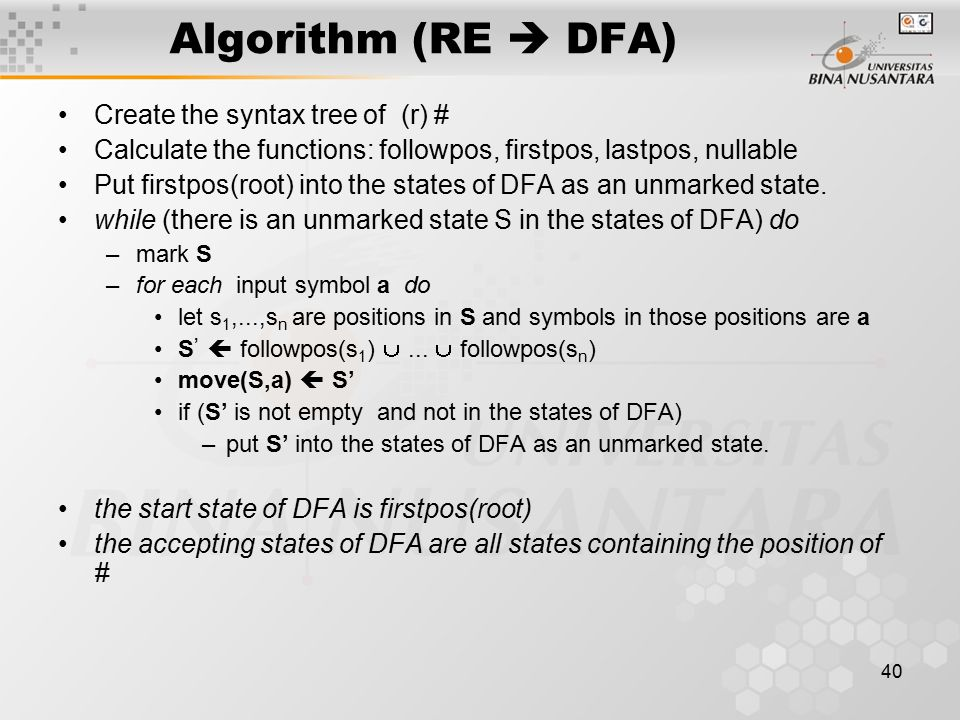 40 Algorithm (RE  DFA) Create the syntax tree of (r) # Calculate the functions: followpos, firstpos, lastpos, nullable Put firstpos(root) into the st