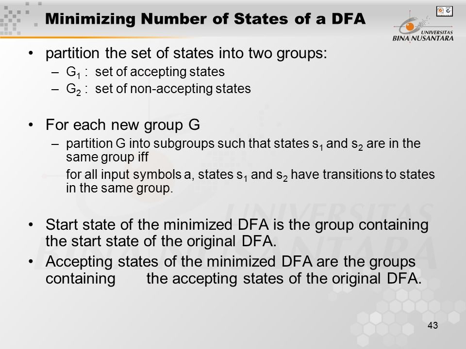 43 Minimizing Number of States of a DFA partition the set of states into two groups: –G 1 : set of accepting states –G 2 : set of non-accepting states