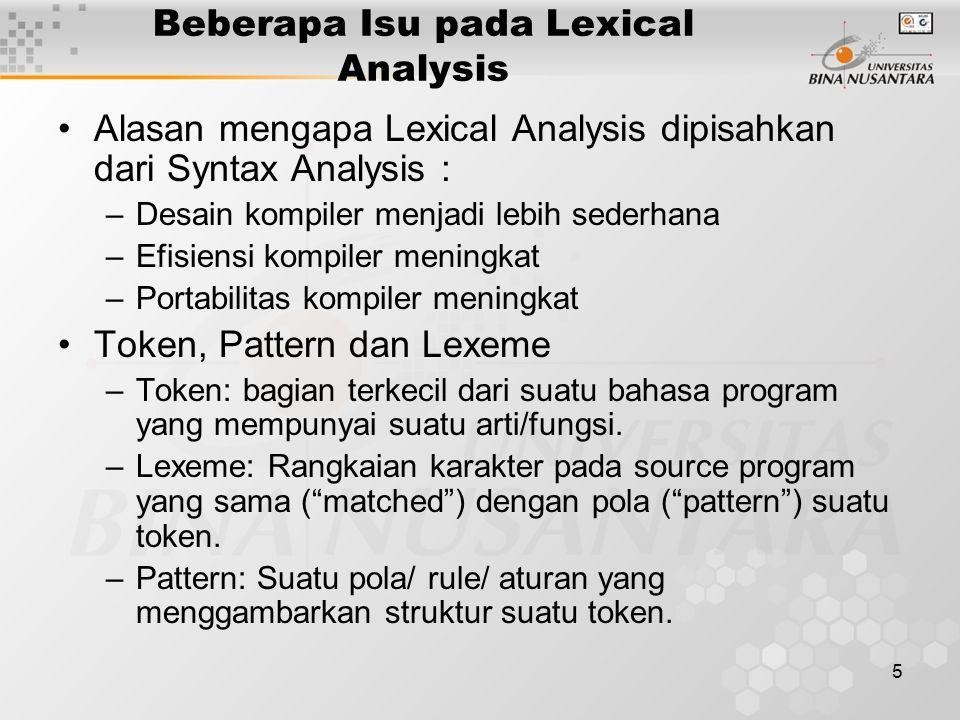 5 Beberapa Isu pada Lexical Analysis Alasan mengapa Lexical Analysis dipisahkan dari Syntax Analysis : –Desain kompiler menjadi lebih sederhana –Efisi