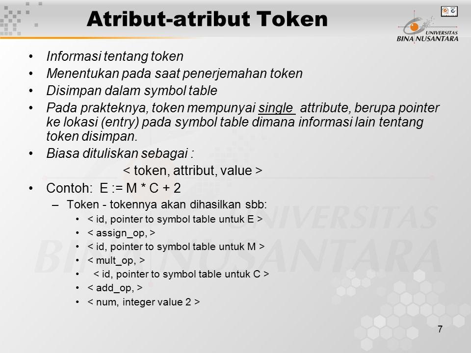 7 Atribut-atribut Token Informasi tentang token Menentukan pada saat penerjemahan token Disimpan dalam symbol table Pada prakteknya, token mempunyai s