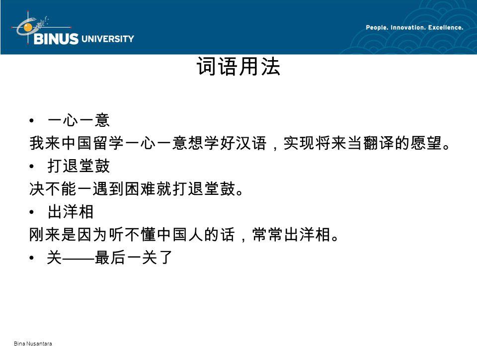 词语用法 一心一意 我来中国留学一心一意想学好汉语,实现将来当翻译的愿望。 打退堂鼓 决不能一遇到困难就打退堂鼓。 出洋相 刚来是因为听不懂中国人的话,常常出洋相。 关 —— 最后一关了 Bina Nusantara