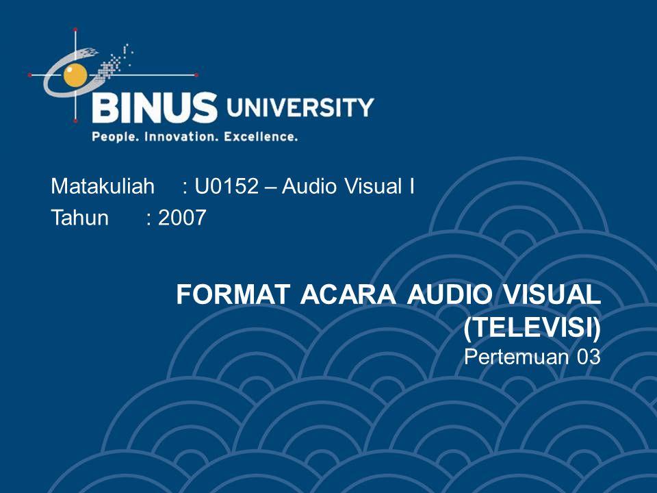 FORMAT ACARA AUDIO VISUAL (TELEVISI) Pertemuan 03 Matakuliah: U0152 – Audio Visual I Tahun: 2007