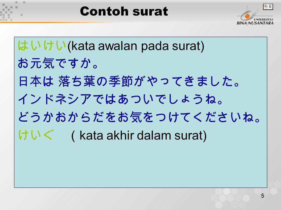 5 Contoh surat はいけい (kata awalan pada surat) お元気ですか。 日本は 落ち葉の季節がやってきました。 インドネシアではあついでしょうね。 どうかおからだをお気をつけてくださいね。 けいぐ ( kata akhir dalam surat)