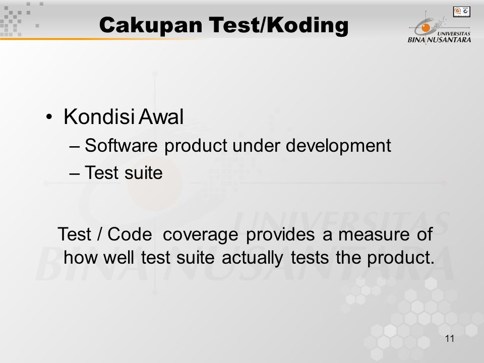 11 Cakupan Test/Koding Kondisi Awal –Software product under development –Test suite Test / Code coverage provides a measure of how well test suite actually tests the product.