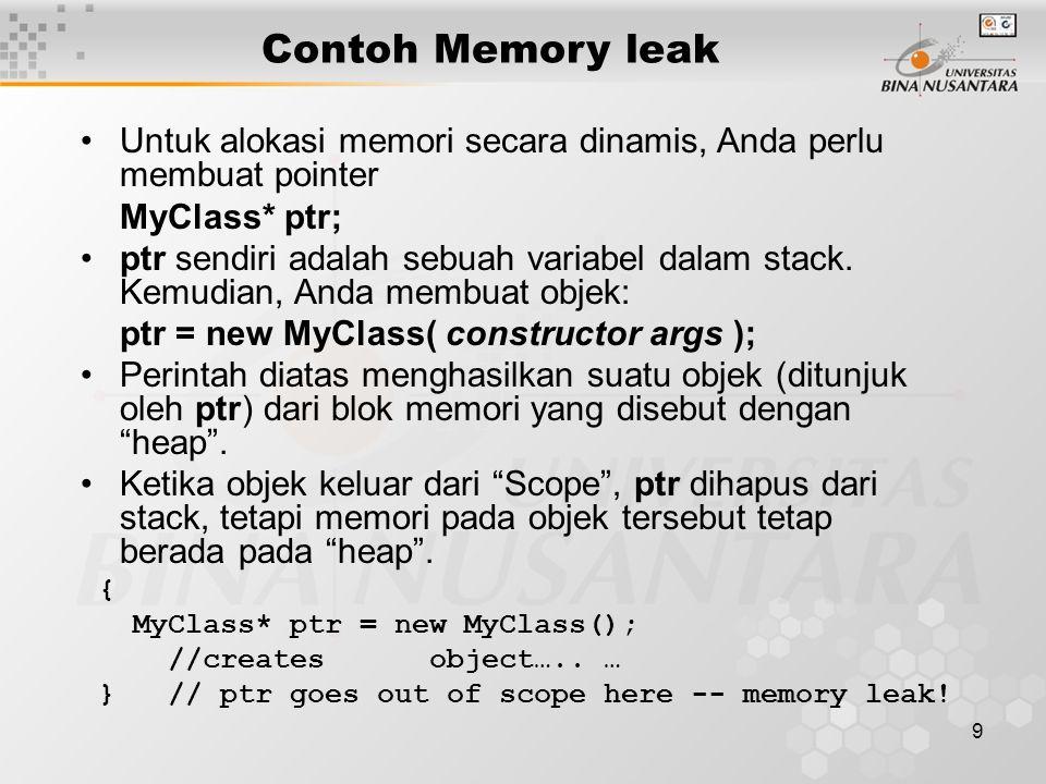 10 Contoh Memory leak Untuk menghindari kebocoran memori, Anda perlu mendealokasi memori objek tersebut, sebelum objek keluar dari Scope { MyClass* ptr = new MyClass(); // creates an object MyClass* a = new MyClass[n]; // array of objects...
