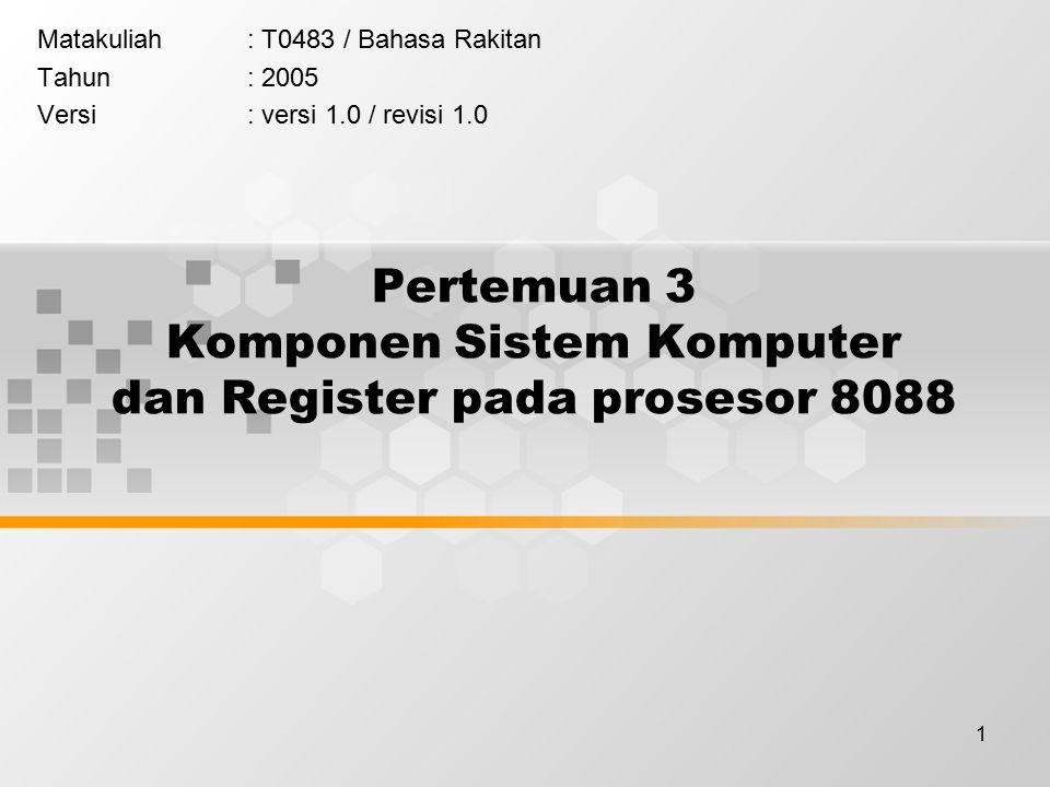 1 Pertemuan 3 Komponen Sistem Komputer dan Register pada prosesor 8088 Matakuliah: T0483 / Bahasa Rakitan Tahun: 2005 Versi: versi 1.0 / revisi 1.0