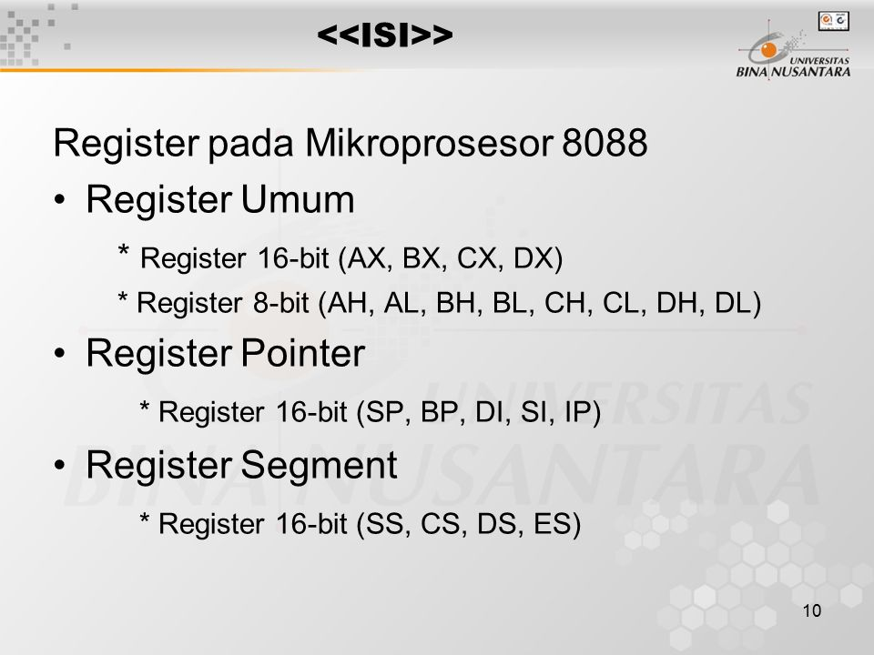 10 > Register pada Mikroprosesor 8088 Register Umum * Register 16-bit (AX, BX, CX, DX) * Register 8-bit (AH, AL, BH, BL, CH, CL, DH, DL) Register Pointer * Register 16-bit (SP, BP, DI, SI, IP) Register Segment * Register 16-bit (SS, CS, DS, ES)