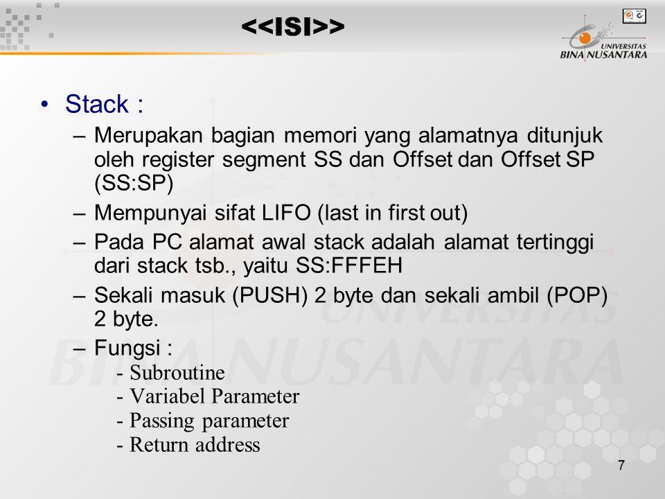 7 > Stack : –Merupakan bagian memori yang alamatnya ditunjuk oleh register segment SS dan Offset dan Offset SP (SS:SP) –Mempunyai sifat LIFO (last in first out) –Pada PC alamat awal stack adalah alamat tertinggi dari stack tsb., yaitu SS:FFFEH –Sekali masuk (PUSH) 2 byte dan sekali ambil (POP) 2 byte.