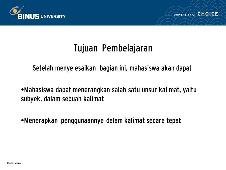 Bina Nusantara Tujuan Pembelajaran Setelah menyelesaikan bagian ini, mahasiswa akan dapat Mahasiswa dapat menerangkan salah satu unsur kalimat, yaitu subyek, dalam sebuah kalimat Menerapkan penggunaannya dalam kalimat secara tepat