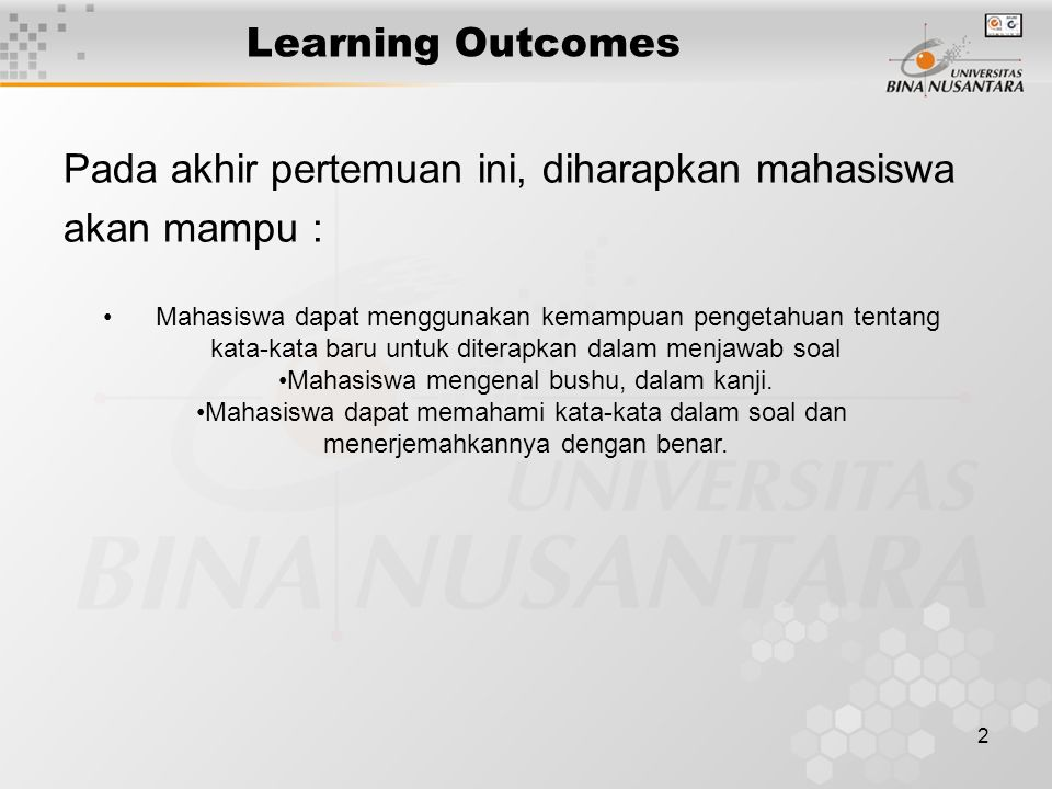 2 Learning Outcomes Pada akhir pertemuan ini, diharapkan mahasiswa akan mampu : Mahasiswa dapat menggunakan kemampuan pengetahuan tentang kata-kata baru untuk diterapkan dalam menjawab soal Mahasiswa mengenal bushu, dalam kanji.