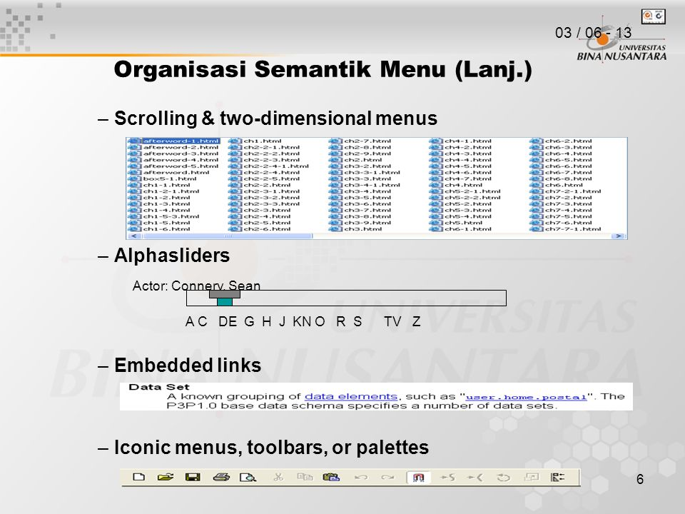 6 Organisasi Semantik Menu (Lanj.) –Scrolling & two-dimensional menus –Alphasliders –Embedded links –Iconic menus, toolbars, or palettes Actor: Connery, Sean A C DE G H J KN O R S TV Z 03 / 06 - 13
