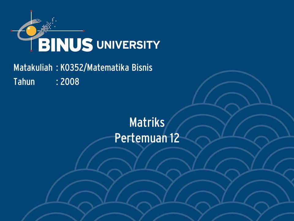 Matriks Pertemuan 12 Matakuliah: K0352/Matematika Bisnis Tahun: 2008
