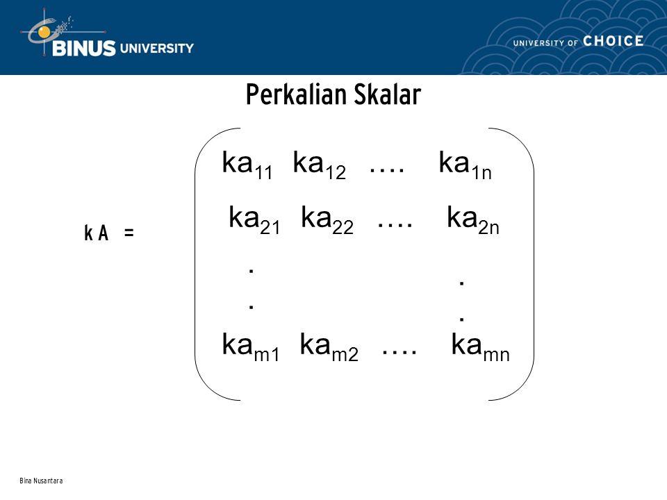 Bina Nusantara Perkalian Skalar k A = ka 11 ka 12 …. ka 1n ka 21 ka 22 …. ka 2n........ ka m1 ka m2 …. ka mn
