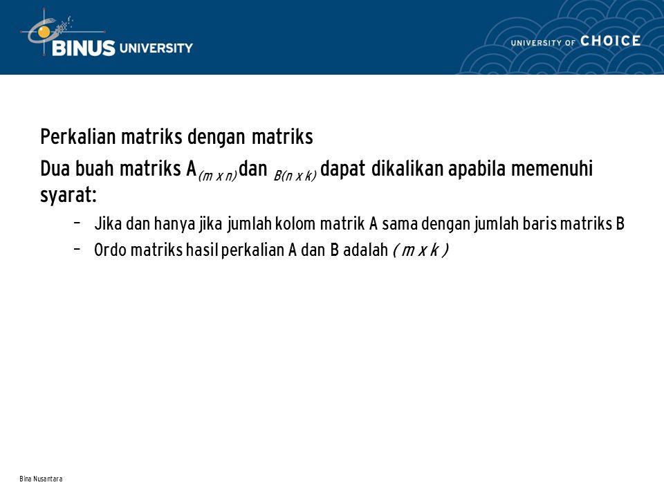 Bina Nusantara Perkalian matriks dengan matriks Dua buah matriks A (m x n) dan B(n x k) dapat dikalikan apabila memenuhi syarat: – Jika dan hanya jika