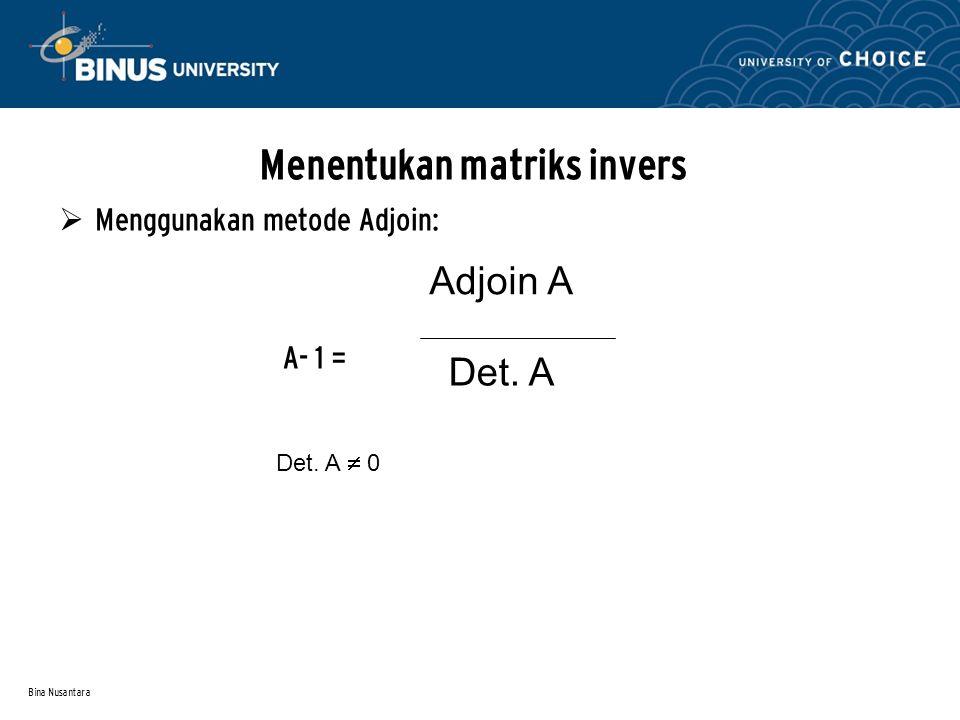 Bina Nusantara Menentukan matriks invers  Menggunakan metode Adjoin: A- 1 = Adjoin A Det. A Det. A  0