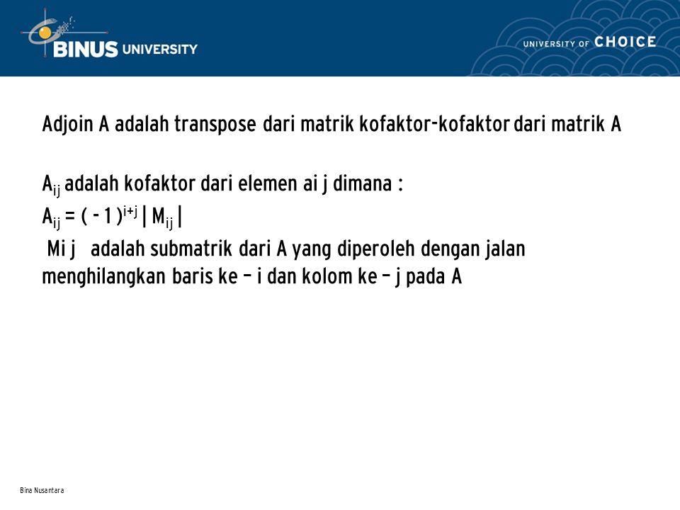 Bina Nusantara Adjoin A adalah transpose dari matrik kofaktor-kofaktor dari matrik A A ij adalah kofaktor dari elemen ai j dimana : A ij = ( - 1 ) i+j