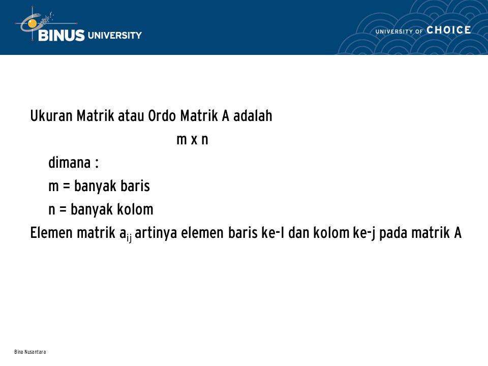 Bina Nusantara Ukuran Matrik atau Ordo Matrik A adalah m x n dimana : m = banyak baris n = banyak kolom Elemen matrik a ij artinya elemen baris ke-I d