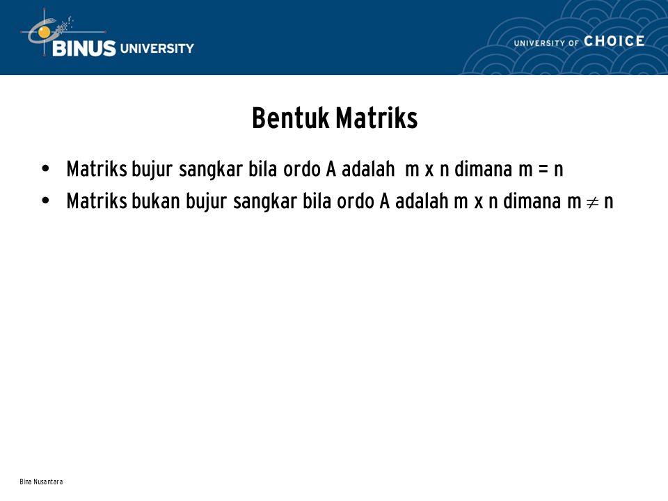 Bina Nusantara Bentuk Matriks Matriks bujur sangkar bila ordo A adalah m x n dimana m = n Matriks bukan bujur sangkar bila ordo A adalah m x n dimana