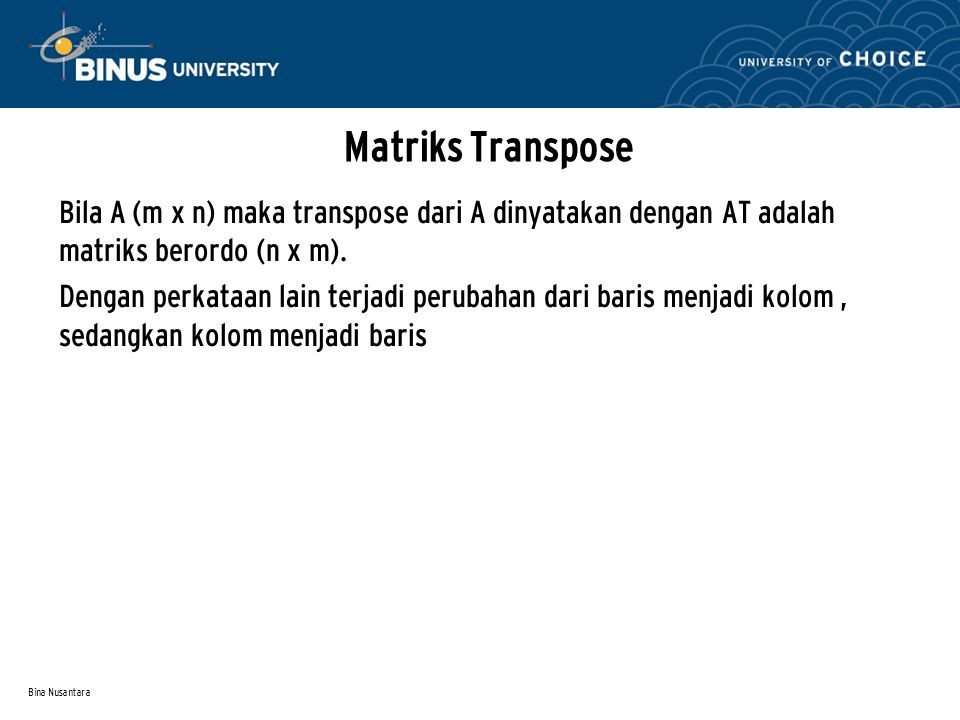 Bina Nusantara Matriks Transpose Bila A (m x n) maka transpose dari A dinyatakan dengan AT adalah matriks berordo (n x m). Dengan perkataan lain terja
