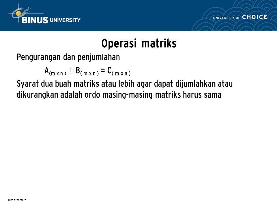 Bina Nusantara Operasi matriks Pengurangan dan penjumlahan A (m x n )  B ( m x n ) = C ( m x n ) Syarat dua buah matriks atau lebih agar dapat dijuml