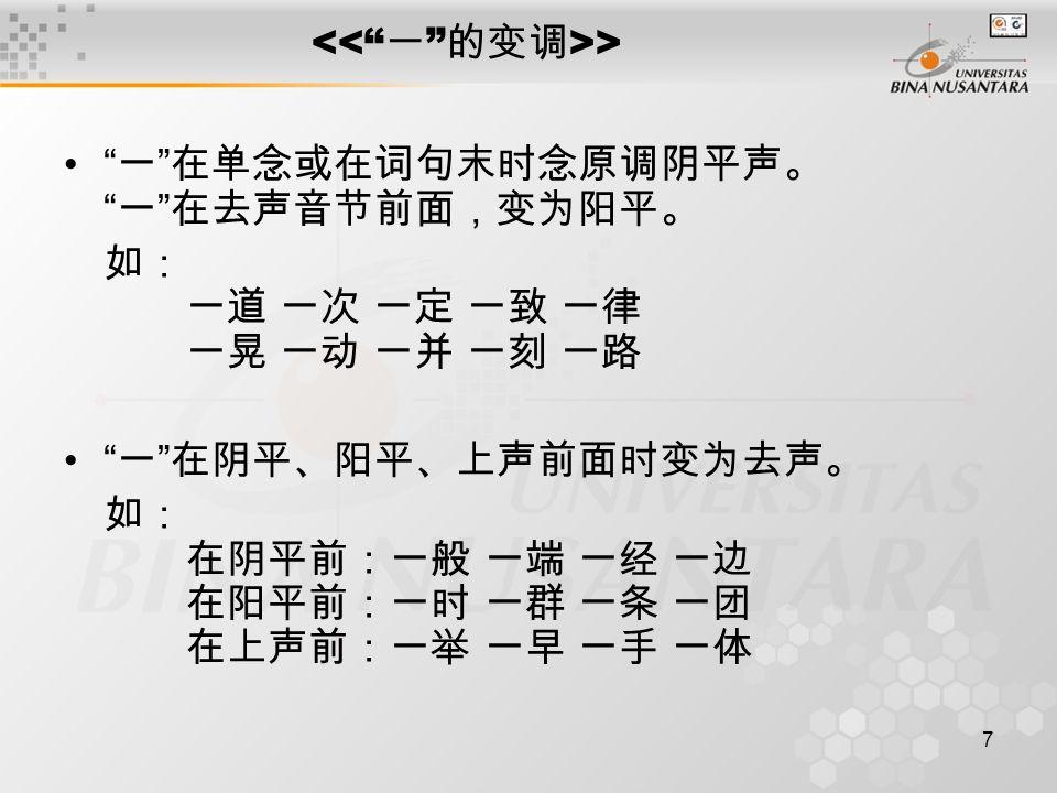 """7 > """" 一 """" 在单念或在词句末时念原调阴平声。 """" 一 """" 在去声音节前面,变为阳平。 如: 一道 一次 一定 一致 一律 一晃 一动 一并 一刻 一路 """" 一 """" 在阴平、阳平、上声前面时变为去声。 如: 在阴平前:一般 一端 一经 一边 在阳平前:一时 一群 一条 一团 在上声前:一举 一"""
