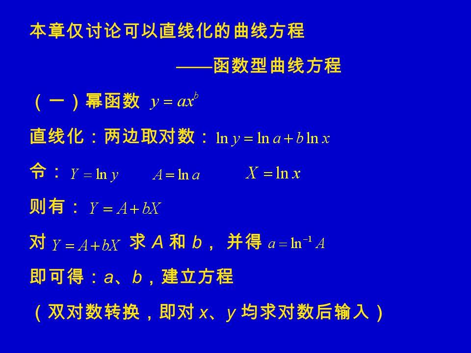 本章仅讨论可以直线化的曲线方程 —— 函数型曲线方程 (一)幂函数 直线化:两边取对数: 令: 则有: 对 求 A 和 b , 并得 即可得: a 、 b ,建立方程 (双对数转换,即对 x 、 y 均求对数后输入)