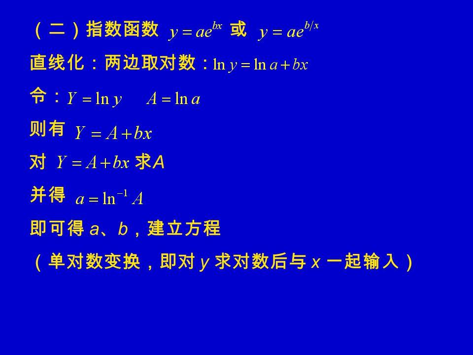 (二)指数函数 或 直线化:两边取对数: 令: 则有 对 求 A 并得 即可得 a 、 b ,建立方程 (单对数变换,即对 y 求对数后与 x 一起输入)