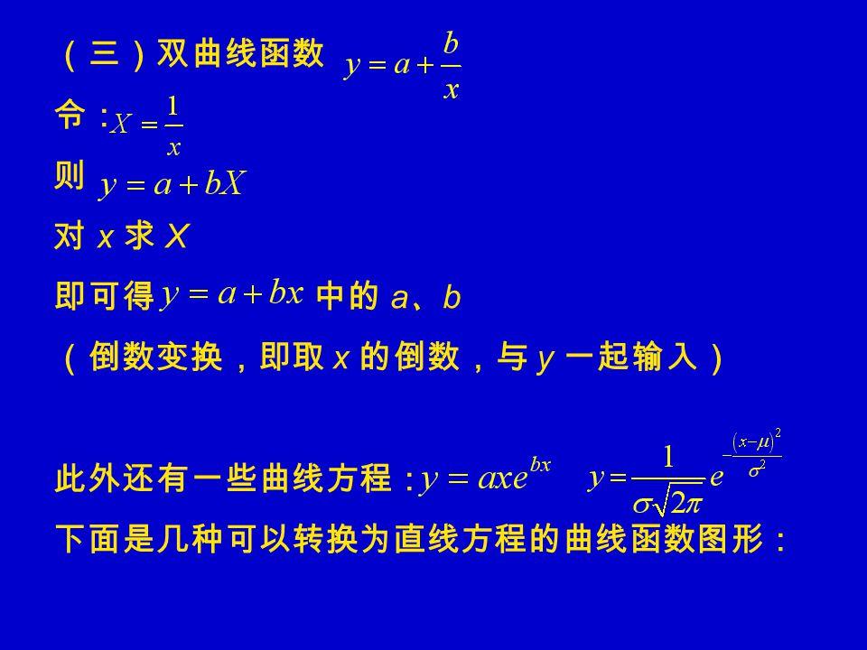 (三)双曲线函数 令: 则 对 x 求 X 即可得 中的 a 、 b (倒数变换,即取 x 的倒数,与 y 一起输入) 此外还有一些曲线方程: 下面是几种可以转换为直线方程的曲线函数图形: