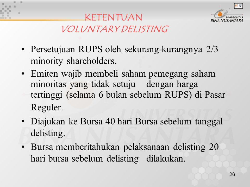 26 KETENTUAN VOLUNTARY DELISTING Persetujuan RUPS oleh sekurang-kurangnya 2/3 minority shareholders. Emiten wajib membeli saham pemegang saham minorit