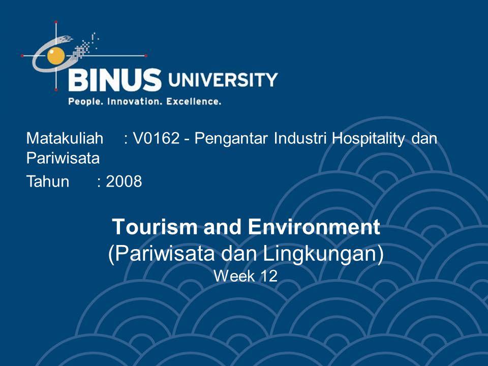 Tourism and Environment (Pariwisata dan Lingkungan) Week 12 Matakuliah: V0162 - Pengantar Industri Hospitality dan Pariwisata Tahun: 2008