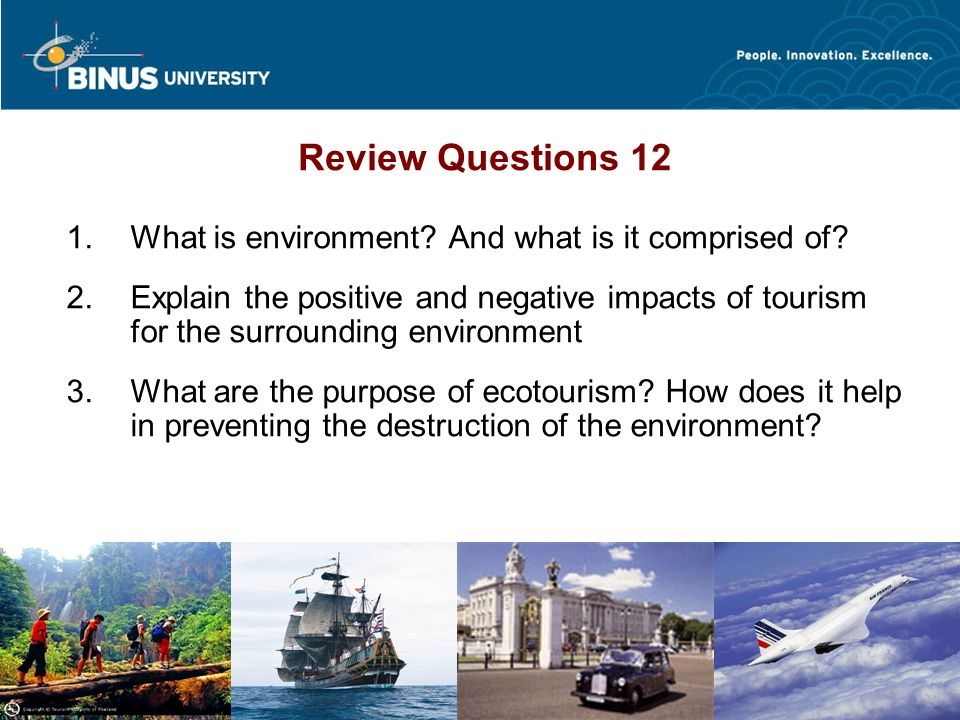 Bina Nusantara HO@0808 Review Questions 12  What is environment? And what is it comprised of?  Explain the positive and negative impacts of touris