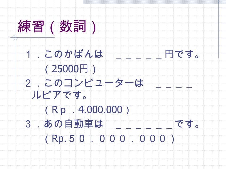 練習(数詞) 1.このかばんは _____円です。 ( 25000 円) 2.このコンピューターは ____ ルピアです。 ( R p. 4.000.000 ) 3.あの自動車は ______です。 ( Rp.