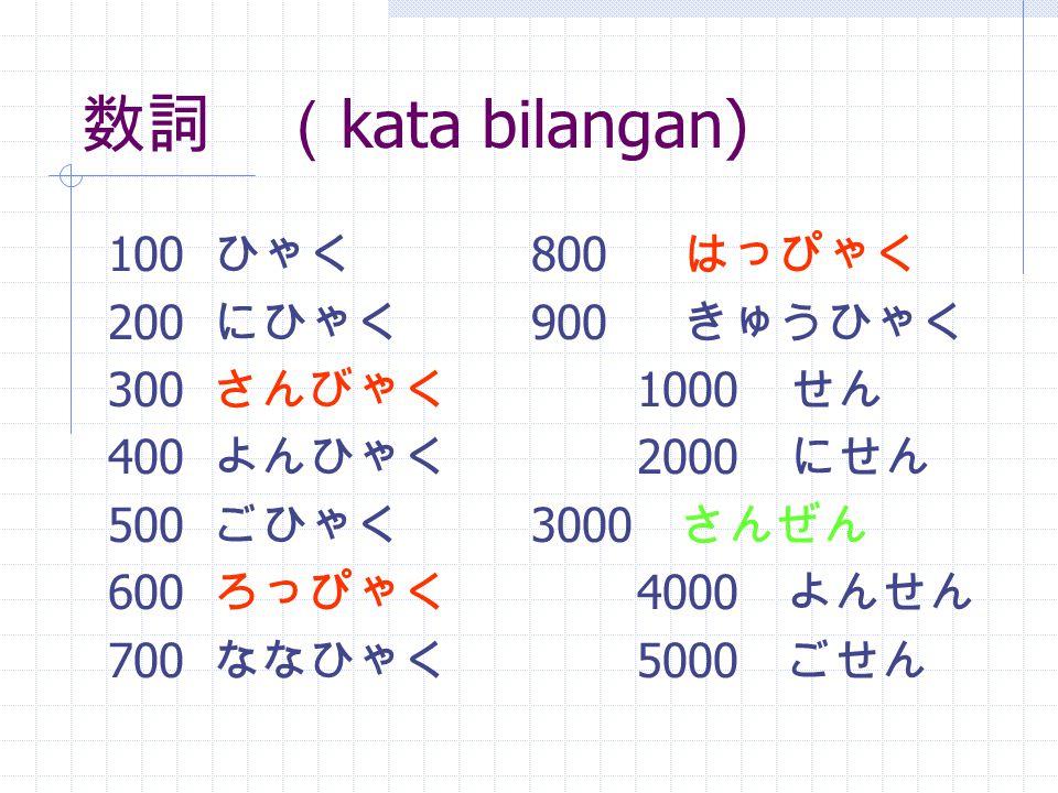 数詞 ( kata bilangan) 100 ひゃく 800 はっぴゃく 200 にひゃく 900 きゅうひゃく 300 さんびゃく 1000 せん 400 よんひゃく 2000 にせん 500 ごひゃく 3000 さんぜん 600 ろっぴゃく 4000 よんせん 700 ななひゃく 5000 ごせん