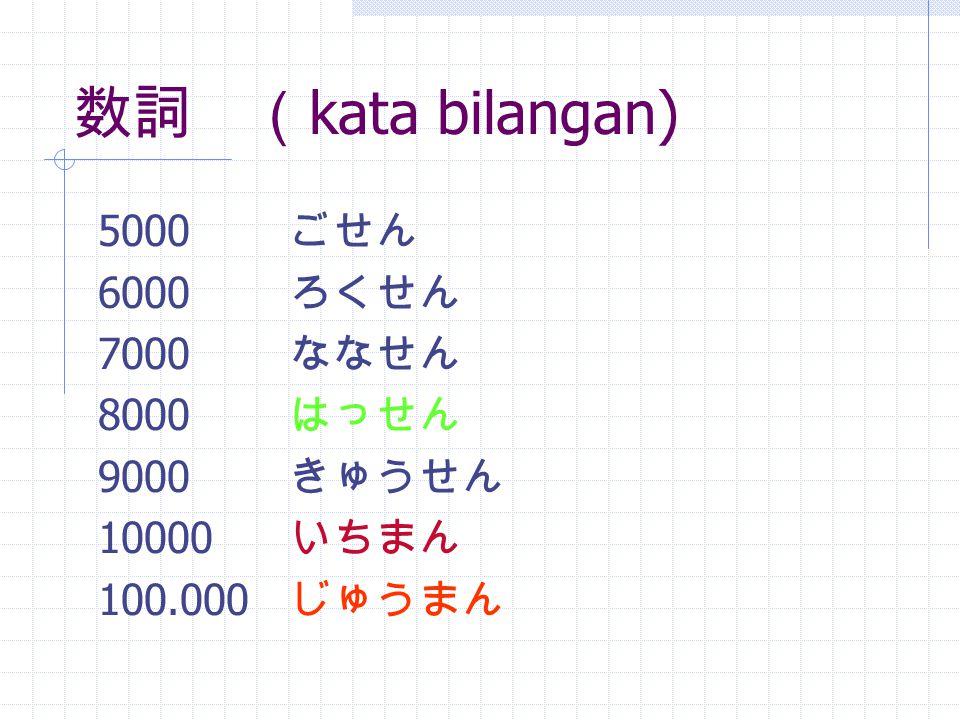 数詞 ( kata bilangan) 1.000.000 ひゃくまん 10.000.000 せんまん 100.000.000 いちおく 7,5 ななてんご 0,65 れいてんろくご 1 / 2にぶんのいち 3 / 4よんぶんのさん