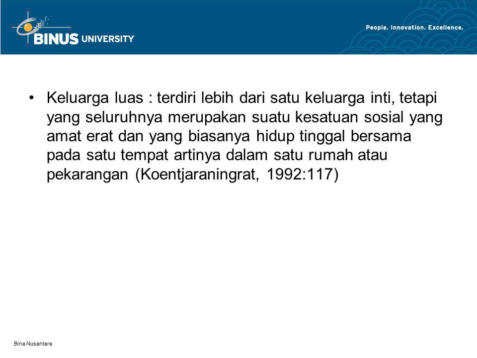 Bina Nusantara Tiga macam keluarga luas:  Keluarga luas utrolokal Contoh: masyarakat di pedesaan Jawa Tengah  Keluarga luas virilokal  Keluarga luas uxorilokal Contoh: masyarakat di Minangkabau
