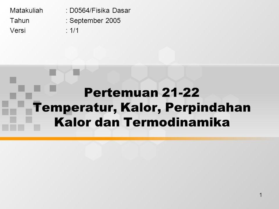 1 Pertemuan 21-22 Temperatur, Kalor, Perpindahan Kalor dan Termodinamika Matakuliah: D0564/Fisika Dasar Tahun: September 2005 Versi: 1/1