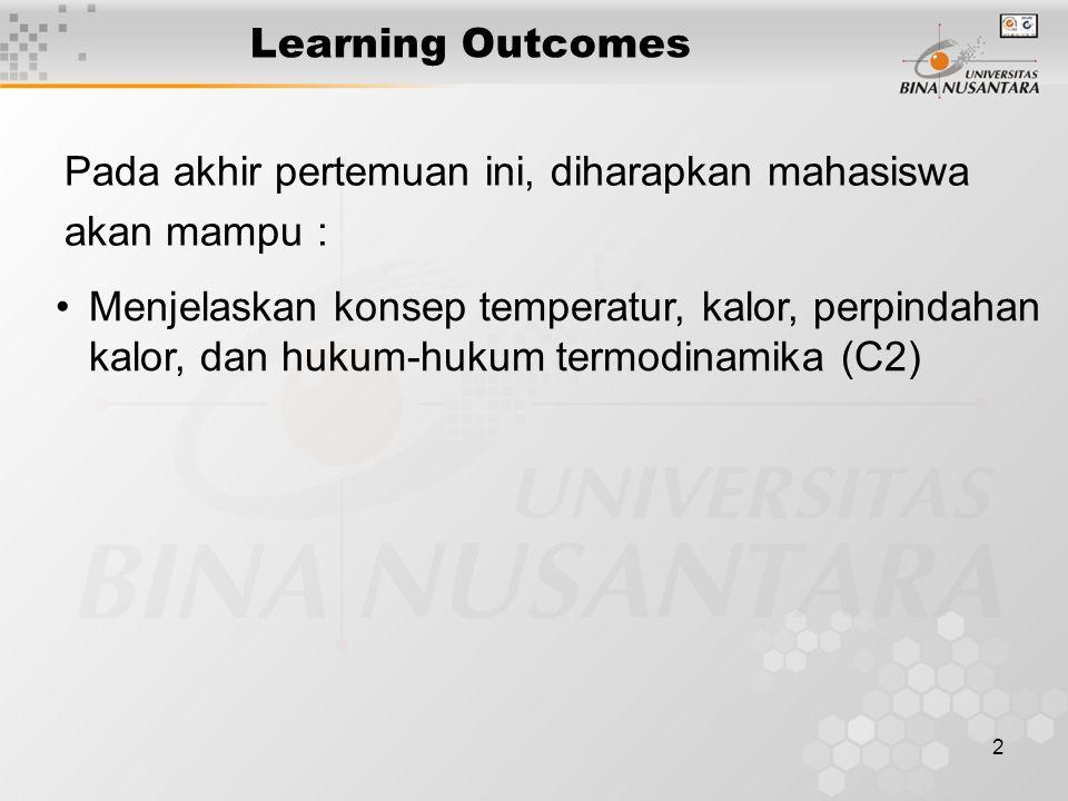 2 Learning Outcomes Pada akhir pertemuan ini, diharapkan mahasiswa akan mampu : Menjelaskan konsep temperatur, kalor, perpindahan kalor, dan hukum-hukum termodinamika (C2)