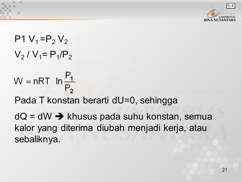 21 P1 V 1 =P 2 V 2 V 2 / V 1 = P 1 /P 2 Pada T konstan berarti dU=0, sehingga dQ = dW  khusus pada suhu konstan, semua kalor yang diterima diubah menjadi kerja, atau sebaliknya.