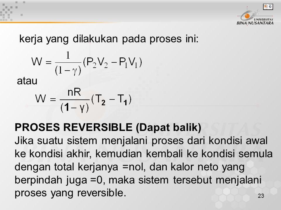 23 atau PROSES REVERSIBLE (Dapat balik) Jika suatu sistem menjalani proses dari kondisi awal ke kondisi akhir, kemudian kembali ke kondisi semula dengan total kerjanya =nol, dan kalor neto yang berpindah juga =0, maka sistem tersebut menjalani proses yang reversible.