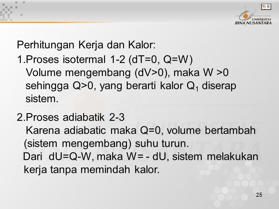 25 Perhitungan Kerja dan Kalor: 1.Proses isotermal 1-2 (dT=0, Q=W) Volume mengembang (dV>0), maka W >0 sehingga Q>0, yang berarti kalor Q 1 diserap sistem.
